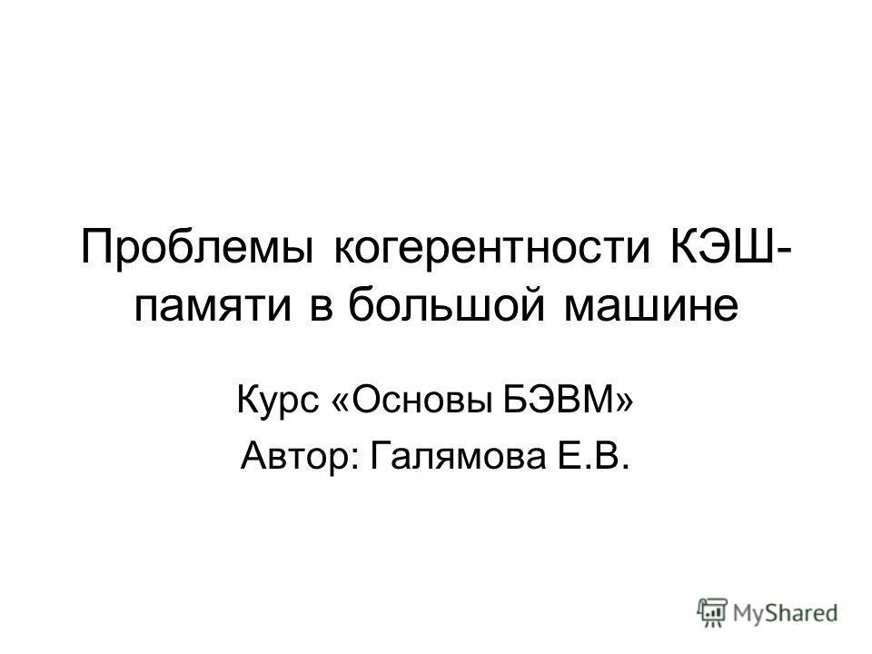 Проблемы когерентности КЭШ- памяти в большой машине Курс «Основы БЭВМ» Автор: Галямова Е.В.