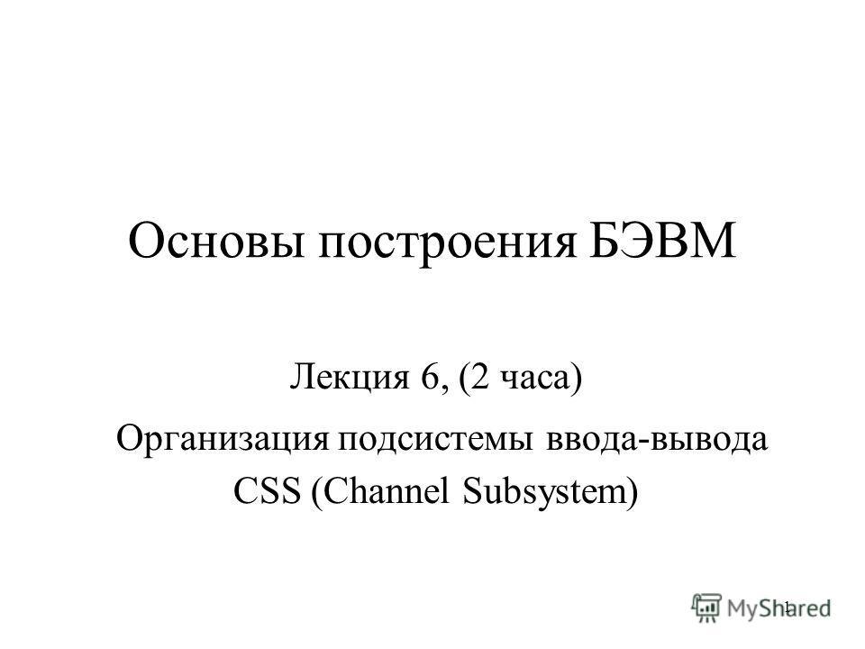 1 Основы построения БЭВМ Лекция 6, (2 часа) Организация подсистемы ввода-вывода CSS (Channel Subsystem)