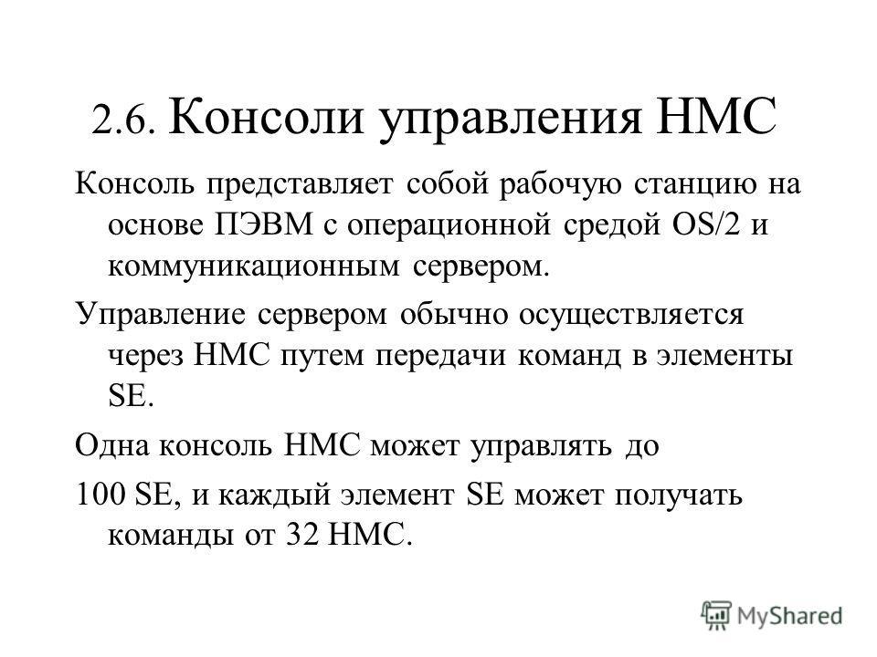 2.6. Консоли управления HMC Консоль представляет собой рабочую станцию на основе ПЭВМ с операционной средой OS/2 и коммуникационным сервером. Управление сервером обычно осуществляется через HMC путем передачи команд в элементы SE. Одна консоль HMC мо