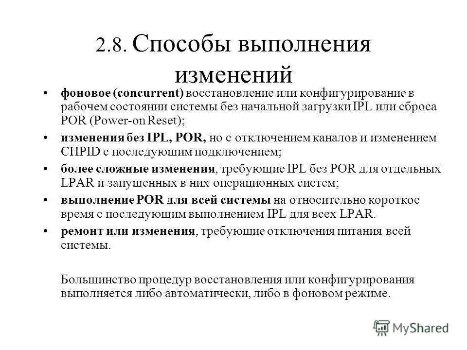 2.8. Способы выполнения изменений фоновое (concurrent) восстановление или конфигурирование в рабочем состоянии системы без начальной загрузки IPL или сброса POR (Power-on Reset); изменения без IPL, POR, но с отключением каналов и изменением CHPID с п