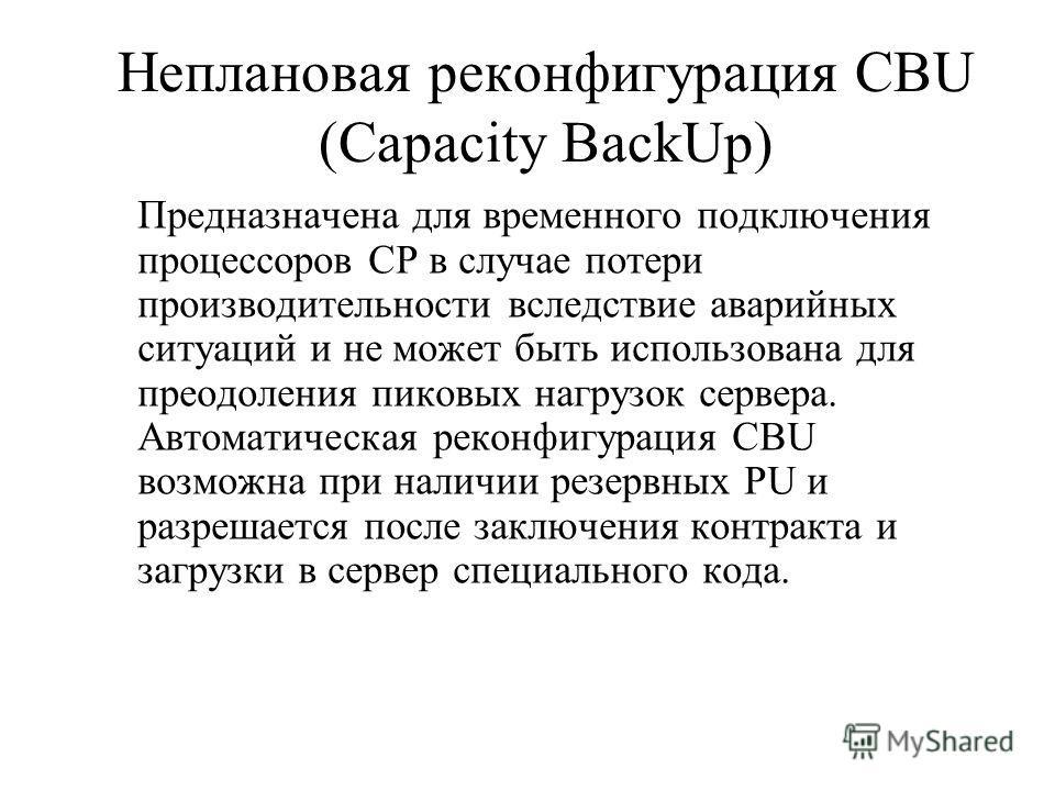 Неплановая реконфигурация CBU (Capacity BackUp) Предназначена для временного подключения процессоров CP в случае потери производительности вследствие аварийных ситуаций и не может быть использована для преодоления пиковых нагрузок сервера. Автоматиче