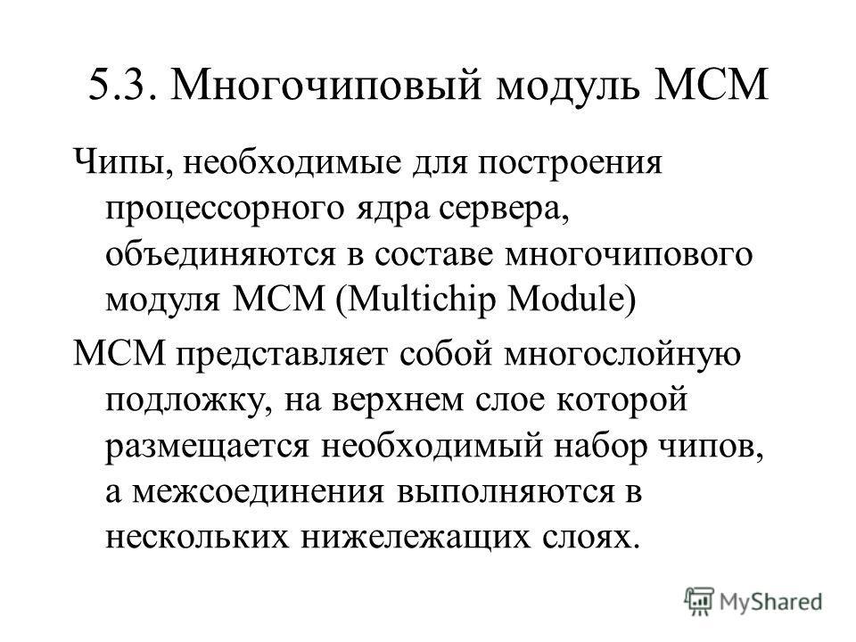 5.3. Многочиповый модуль MCM Чипы, необходимые для построения процессорного ядра сервера, объединяются в составе многочипового модуля MCM (Multichip Module) MCM представляет собой многослойную подложку, на верхнем слое которой размещается необходимый