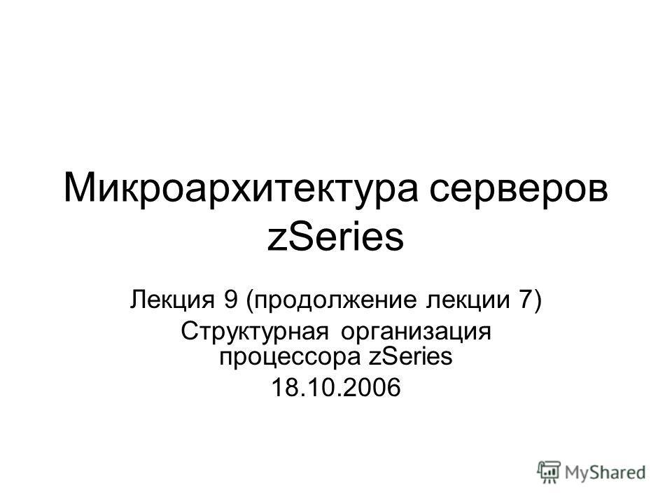 Микроархитектура серверов zSeries Лекция 9 (продолжение лекции 7) Структурная организация процессора zSeries 18.10.2006