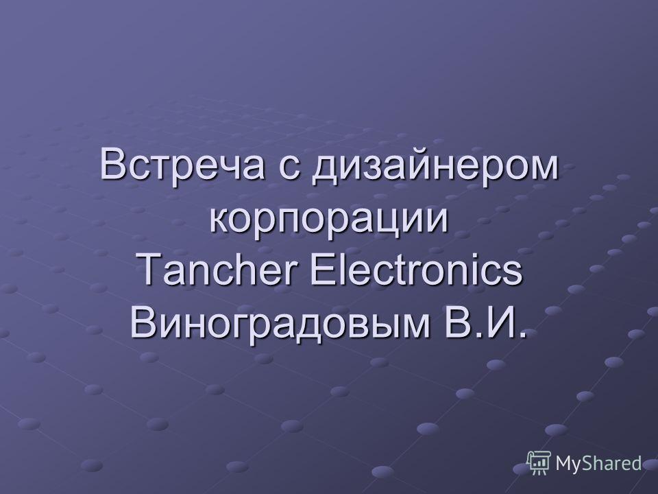 Встреча с дизайнером корпорации Tancher Electronics Виноградовым В.И.