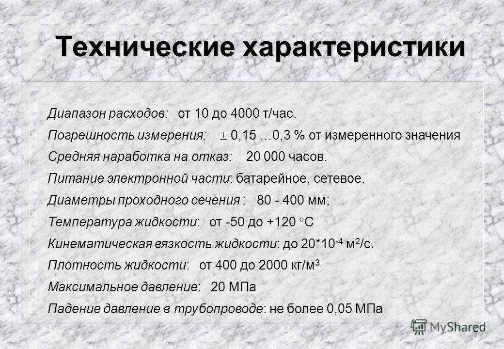 7 Технические характеристики Диапазон расходов: от 10 до 4000 т/час. Погрешность измерения: 0,15 …0,3 % от измеренного значения Средняя наработка на отказ: 20 000 часов. Питание электронной части: батарейное, сетевое. Диаметры проходного сечения : 80