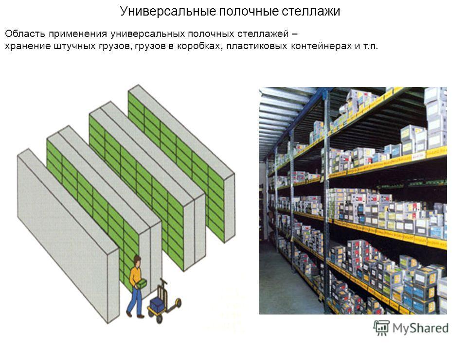 Универсальные полочные стеллажи Область применения универсальных полочных стеллажей – хранение штучных грузов, грузов в коробках, пластиковых контейнерах и т.п.
