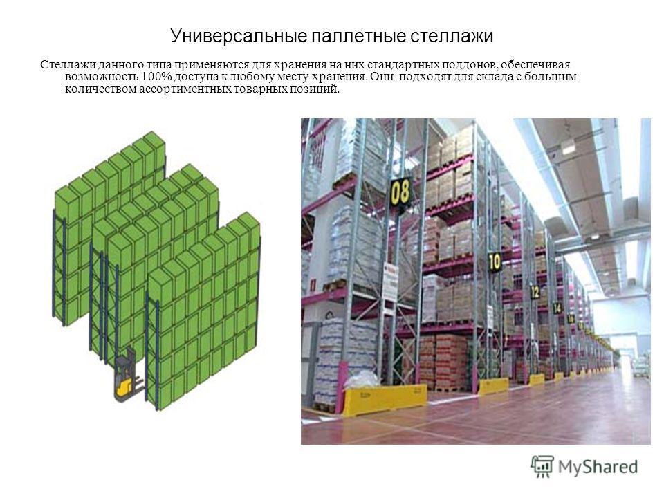 Универсальные паллетные стеллажи Стеллажи данного типа применяются для хранения на них стандартных поддонов, обеспечивая возможность 100% доступа к любому месту хранения. Они подходят для склада с большим количеством ассортиментных товарных позиций.
