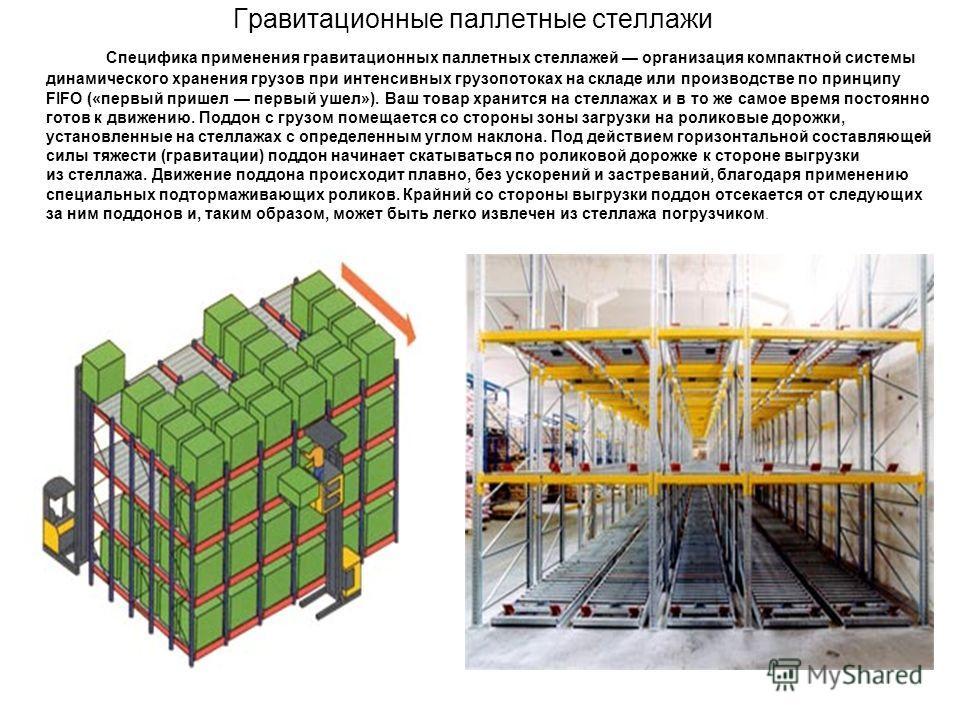 Гравитационные паллетные стеллажи Специфика применения гравитационных паллетных стеллажей организация компактной системы динамического хранения грузов при интенсивных грузопотоках на складе или производстве по принципу FIFO («первый пришел первый уше