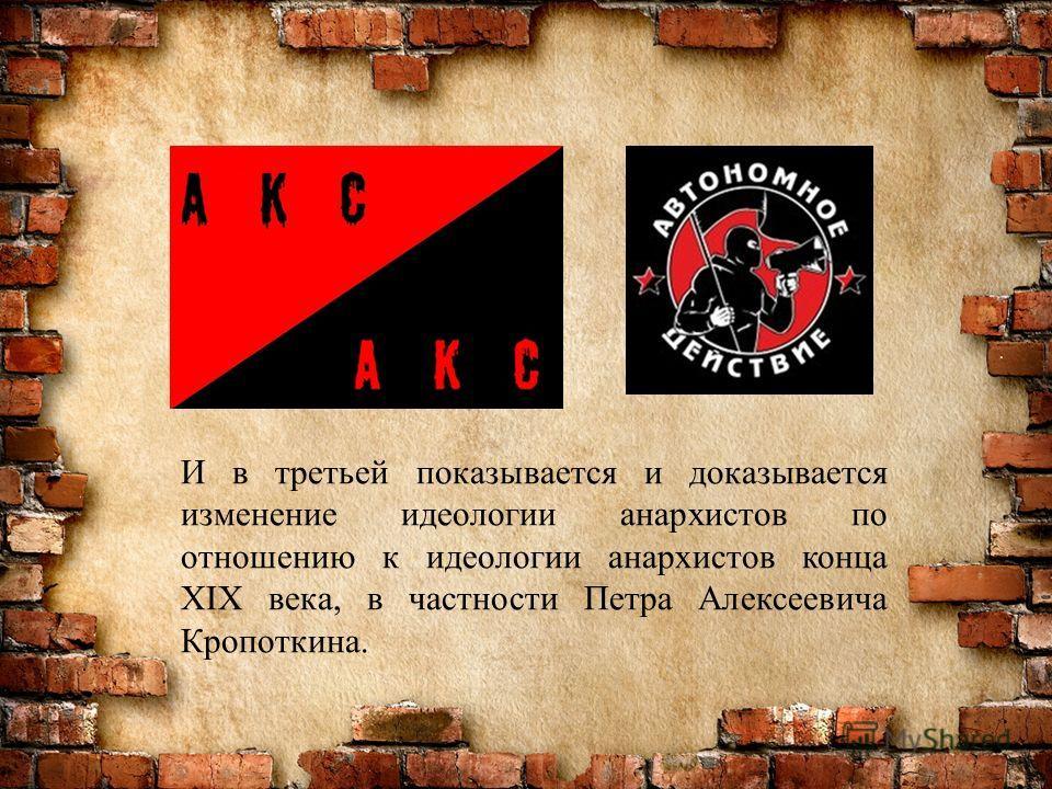 И в третьей показывается и доказывается изменение идеологии анархистов по отношению к идеологии анархистов конца XIX века, в частности Петра Алексеевича Кропоткина.