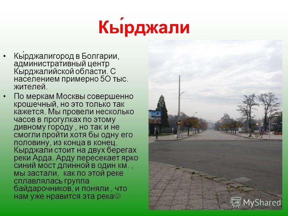 Кы́рджали Кы́рджалигород в Болгарии, административный центр Кырджалийской области. С населением примерно 5О тыс. жителей. По меркам Москвы совершенно крошечный, но это только так кажется. Мы провели несколько часов в прогулках по этому дивному городу