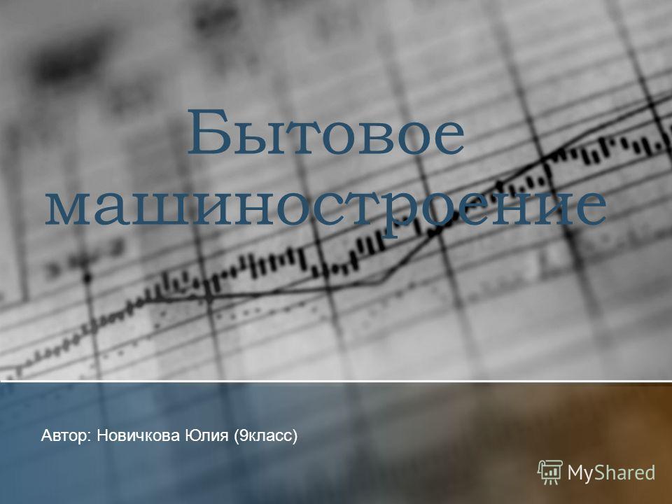 Бытовое машиностроение Автор: Новичкова Юлия (9класс)