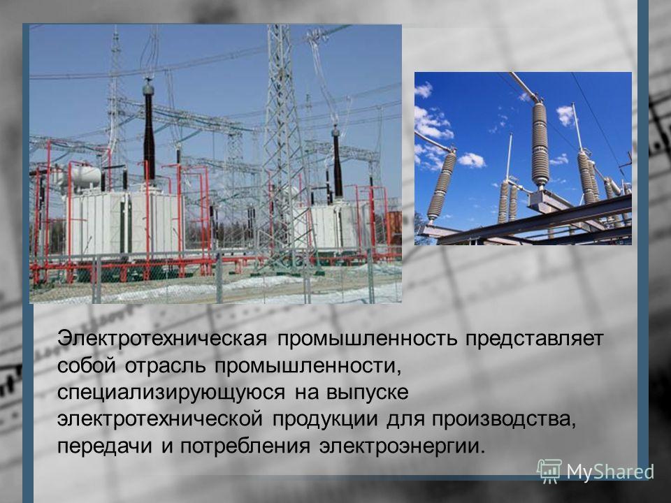 Электротехническая промышленность представляет собой отрасль промышленности, специализирующуюся на выпуске электротехнической продукции для производства, передачи и потребления электроэнергии.
