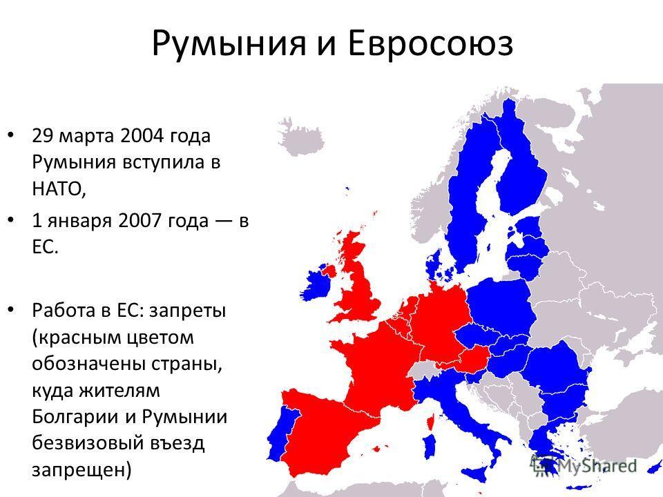 Румыния и Евросоюз 29 марта 2004 года Румыния вступила в НАТО, 1 января 2007 года в ЕС. Работа в ЕС: запреты (красным цветом обозначены страны, куда жителям Болгарии и Румынии безвизовый въезд запрещен)