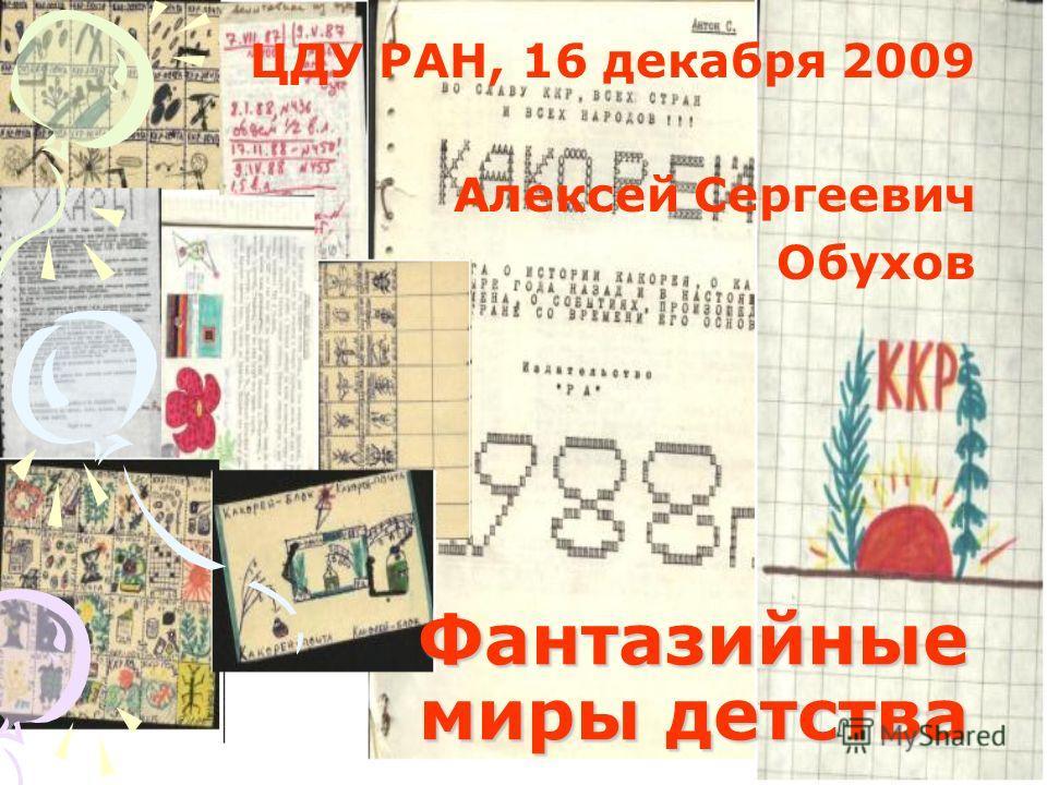 Фантазийные миры детства ЦДУ РАН, 16 декабря 2009 Алексей Сергеевич Обухов
