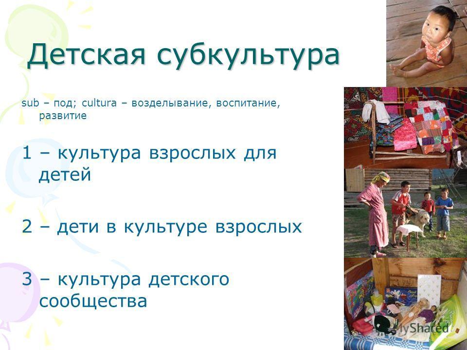 Детская субкультура sub – под; cultura – возделывание, воспитание, развитие 1 – культура взрослых для детей 2 – дети в культуре взрослых 3 – культура детского сообщества