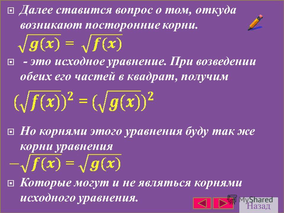 Далее ставится вопрос о том, откуда возникают посторонние корни. - это исходное уравнение. При возведении обеих его частей в квадрат, получим Но корнями этого уравнения буду так же корни уравнения Которые могут и не являться корнями исходного уравнен