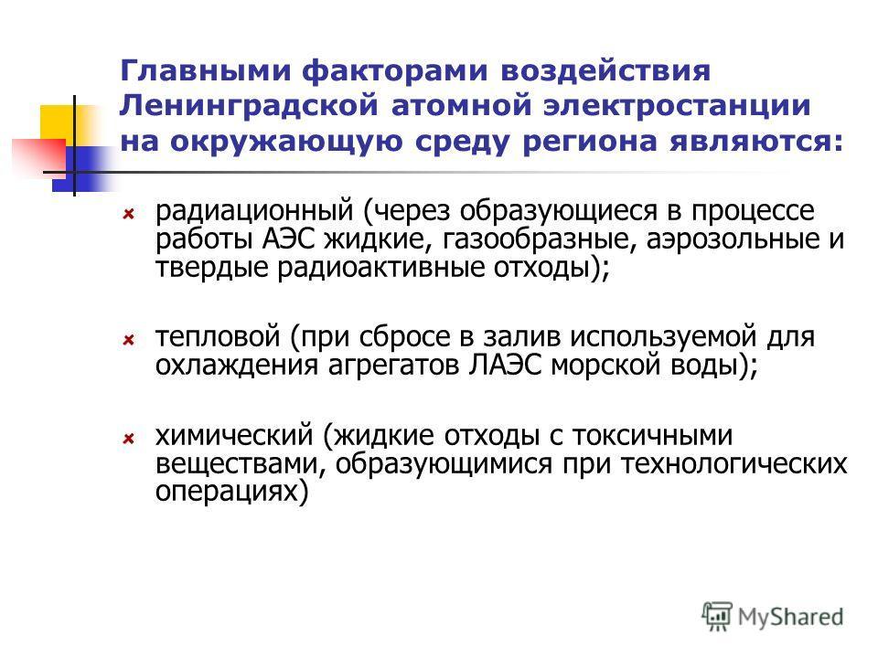 Главными факторами воздействия Ленинградской атомной электростанции на окружающую среду региона являются: радиационный (через образующиеся в процессе работы АЭС жидкие, газообразные, аэрозольные и твердые радиоактивные отходы); тепловой (при сбросе в