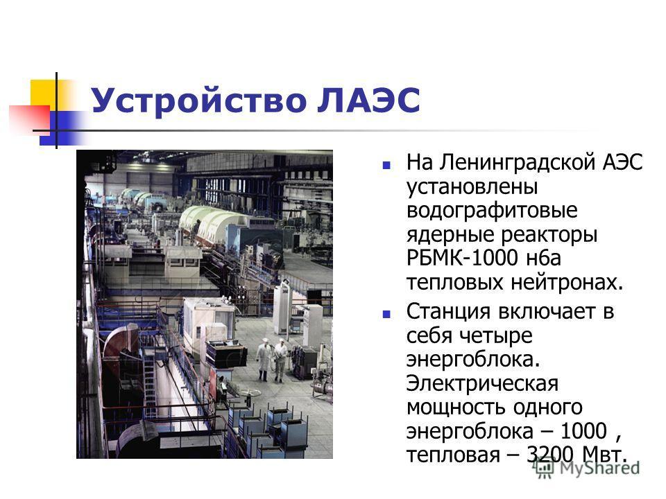 Устройство ЛАЭС На Ленинградской АЭС установлены водографитовые ядерные реакторы РБМК-1000 н6а тепловых нейтронах. Станция включает в себя четыре энергоблока. Электрическая мощность одного энергоблока – 1000, тепловая – 3200 Мвт.
