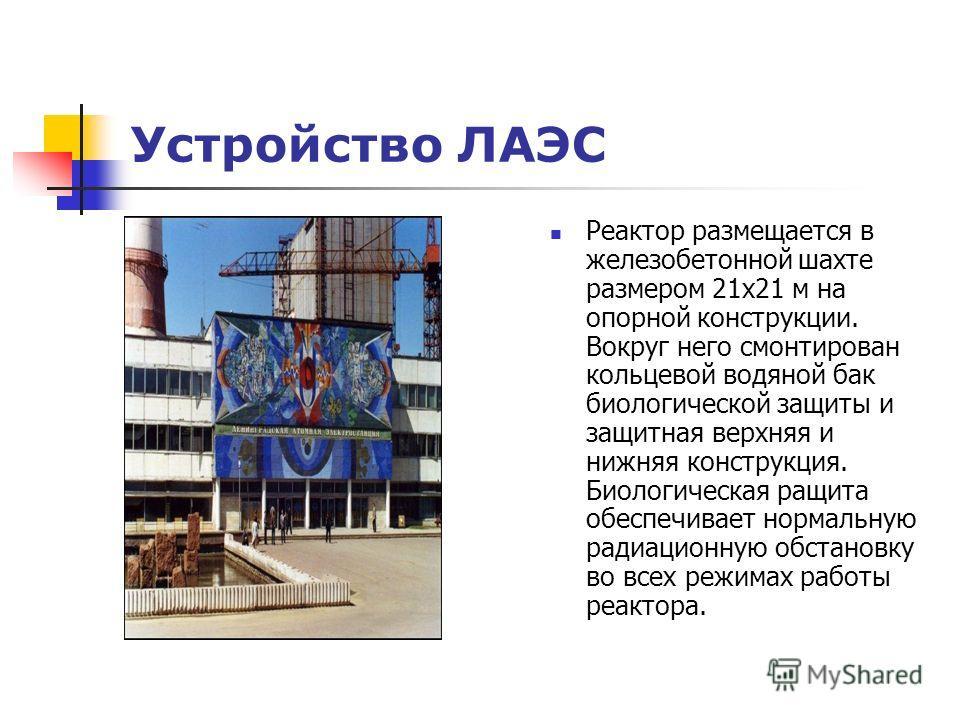 Устройство ЛАЭС Реактор размещается в железобетонной шахте размером 21х21 м на опорной конструкции. Вокруг него смонтирован кольцевой водяной бак биологической защиты и защитная верхняя и нижняя конструкция. Биологическая ращита обеспечивает нормальн