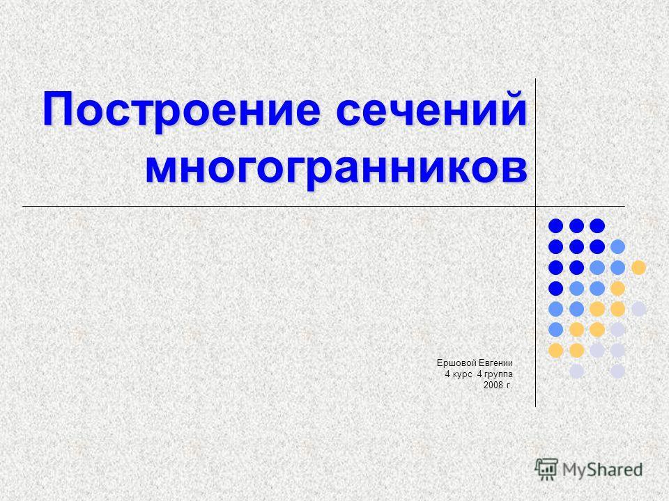 Построение сечений многогранников Ершовой Евгении 4 курс 4 группа 2008 г.