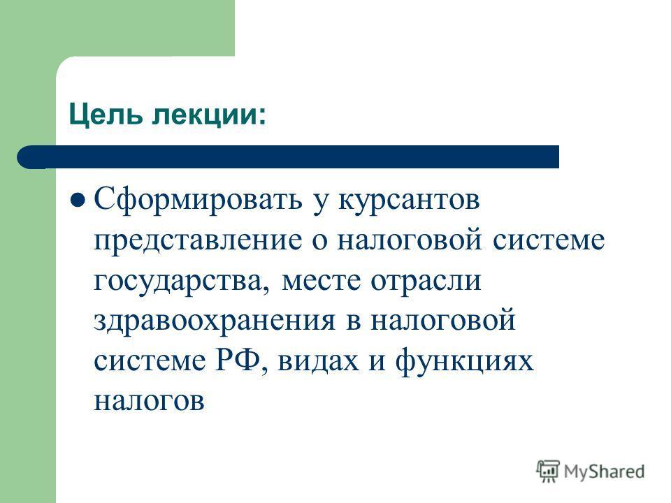 Цель лекции: Сформировать у курсантов представление о налоговой системе государства, месте отрасли здравоохранения в налоговой системе РФ, видах и функциях налогов
