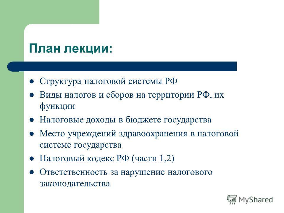 План лекции: Структура налоговой системы РФ Виды налогов и сборов на территории РФ, их функции Налоговые доходы в бюджете государства Место учреждений здравоохранения в налоговой системе государства Налоговый кодекс РФ (части 1,2) Ответственность за