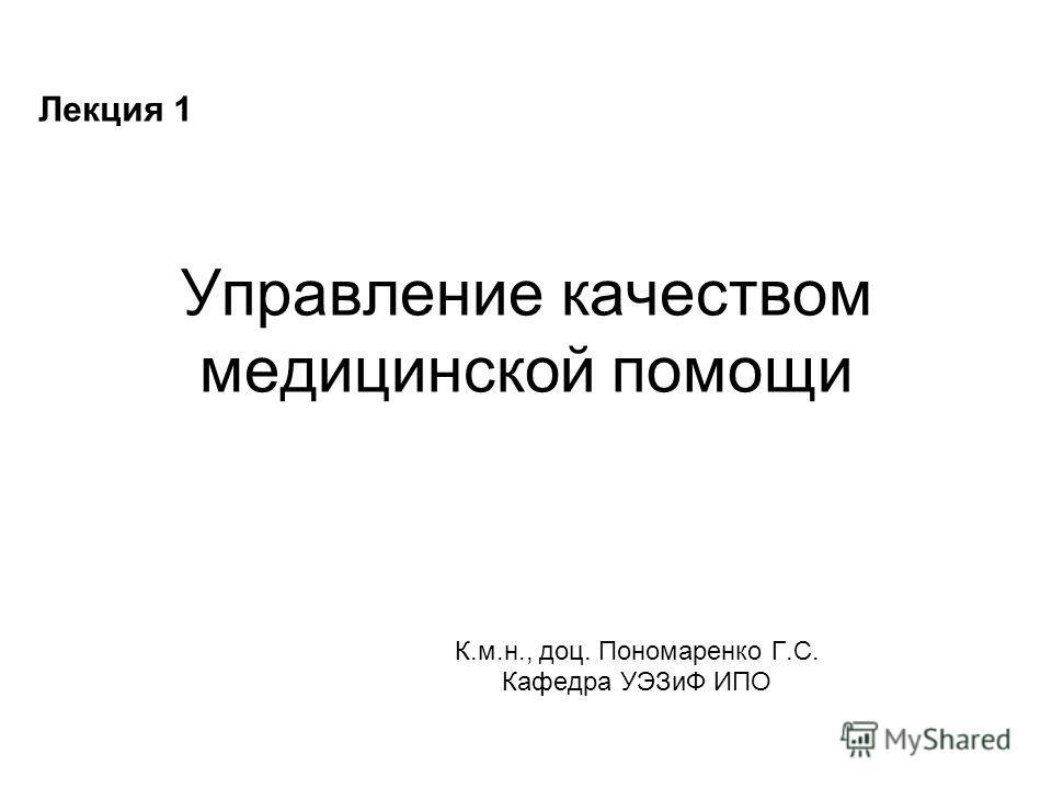 Управление качеством медицинской помощи К.м.н., доц. Пономаренко Г.С. Кафедра УЭЗиФ ИПО Лекция 1