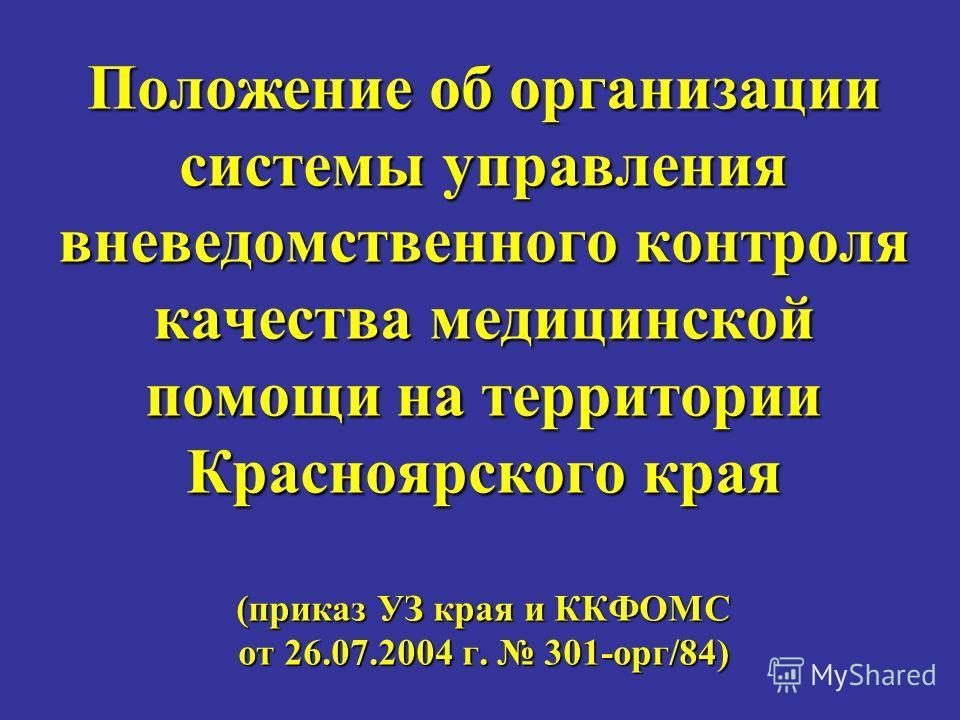 Положение об организации системы управления вневедомственного контроля качества медицинской помощи на территории Красноярского края (приказ УЗ края и ККФОМС от 26.07.2004 г. 301-орг/84)