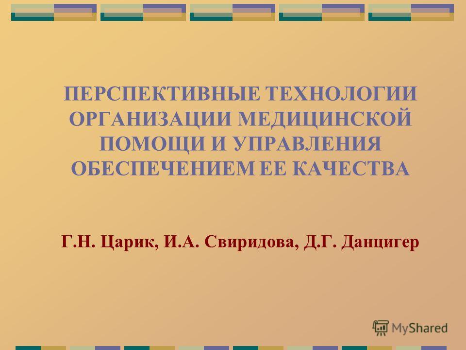 ПЕРСПЕКТИВНЫЕ ТЕХНОЛОГИИ ОРГАНИЗАЦИИ МЕДИЦИНСКОЙ ПОМОЩИ И УПРАВЛЕНИЯ ОБЕСПЕЧЕНИЕМ ЕЕ КАЧЕСТВА Г.Н. Царик, И.А. Свиридова, Д.Г. Данцигер