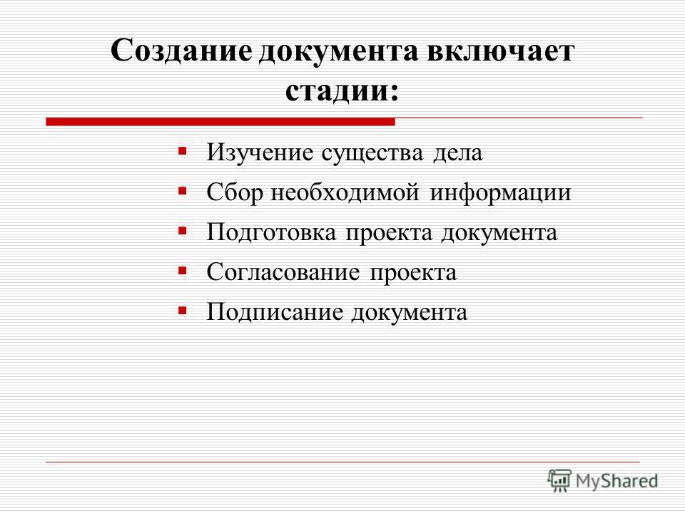 Создание документа включает стадии: Изучение существа дела Сбор необходимой информации Подготовка проекта документа Согласование проекта Подписание документа