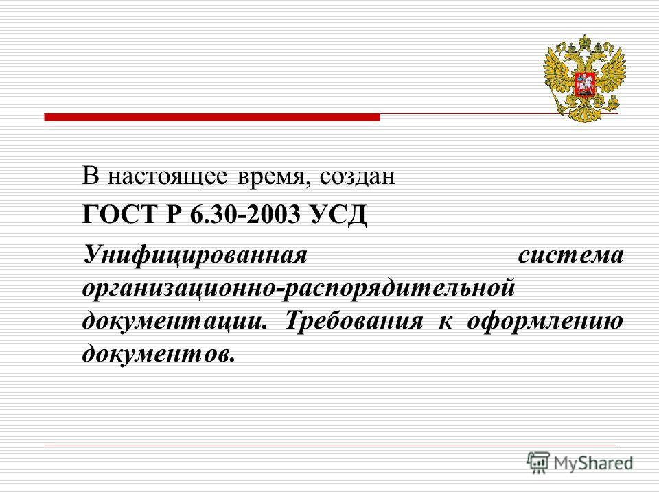 В настоящее время, создан ГОСТ Р 6.30-2003 УСД Унифицированная система организационно-распорядительной документации. Требования к оформлению документов.