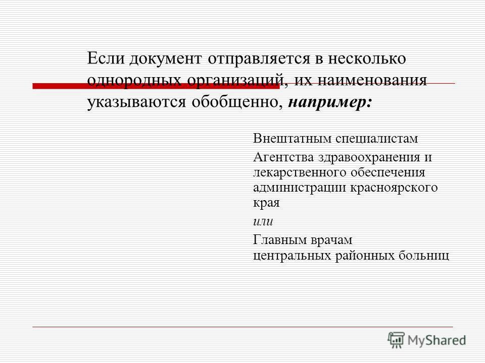 Если документ отправляется в несколько однородных организаций, их наименования указываются обобщенно, например: Внештатным специалистам Агентства здравоохранения и лекарственного обеспечения администрации красноярского края или Главным врачам централ