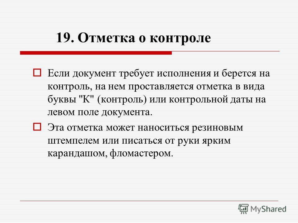 19. Отметка о контроле Если документ требует исполнения и берется на контроль, на нем проставляется отметка в вида буквы
