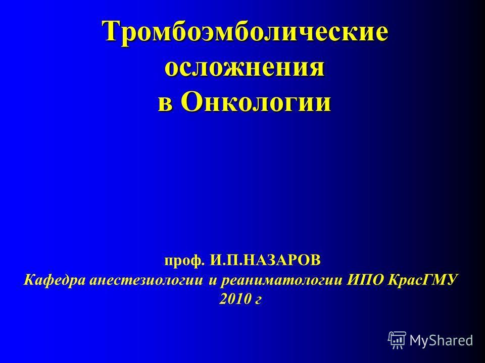 Тромбоэмболические осложнения в Онкологии проф. И.П.НАЗАРОВ Кафедра анестезиологии и реаниматологии ИПО КрасГМУ 2010 г