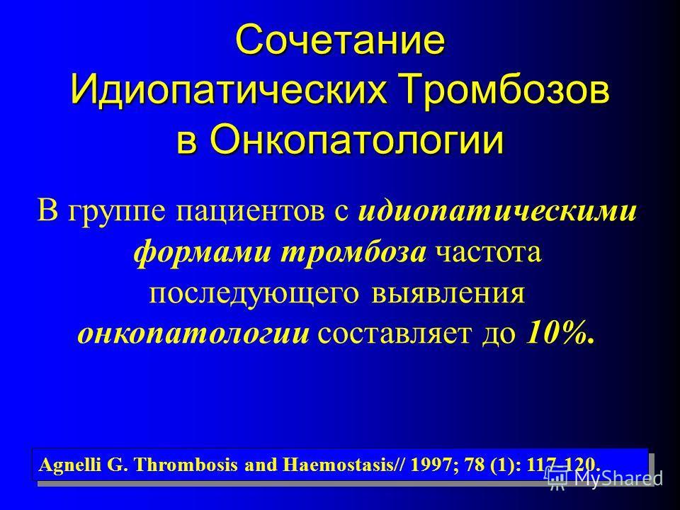 Сочетание Идиопатических Тромбозов в Онкопатологии В группе пациентов с идиопатическими формами тромбоза частота последующего выявления онкопатологии составляет до 10%. Agnelli G. Thrombosis and Haemostasis// 1997; 78 (1): 117-120.