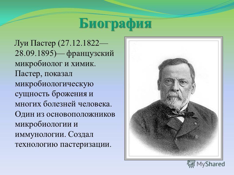 Биография Луи Пастер (27.12.1822 28.09.1895) французский микробиолог и химик. Пастер, показал микробиологическую сущность брожения и многих болезней человека. Один из основоположников микробиологии и иммунологии. Создал технологию пастеризации.