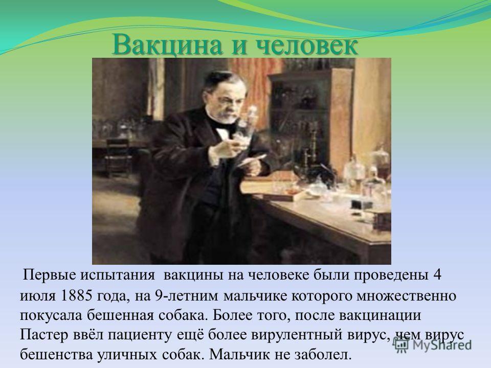 Вакцина и человек Первые испытания вакцины на человеке были проведены 4 июля 1885 года, на 9-летним мальчике которого множественно покусала бешенная собака. Более того, после вакцинации Пастер ввёл пациенту ещё более вирулентный вирус, чем вирус беше