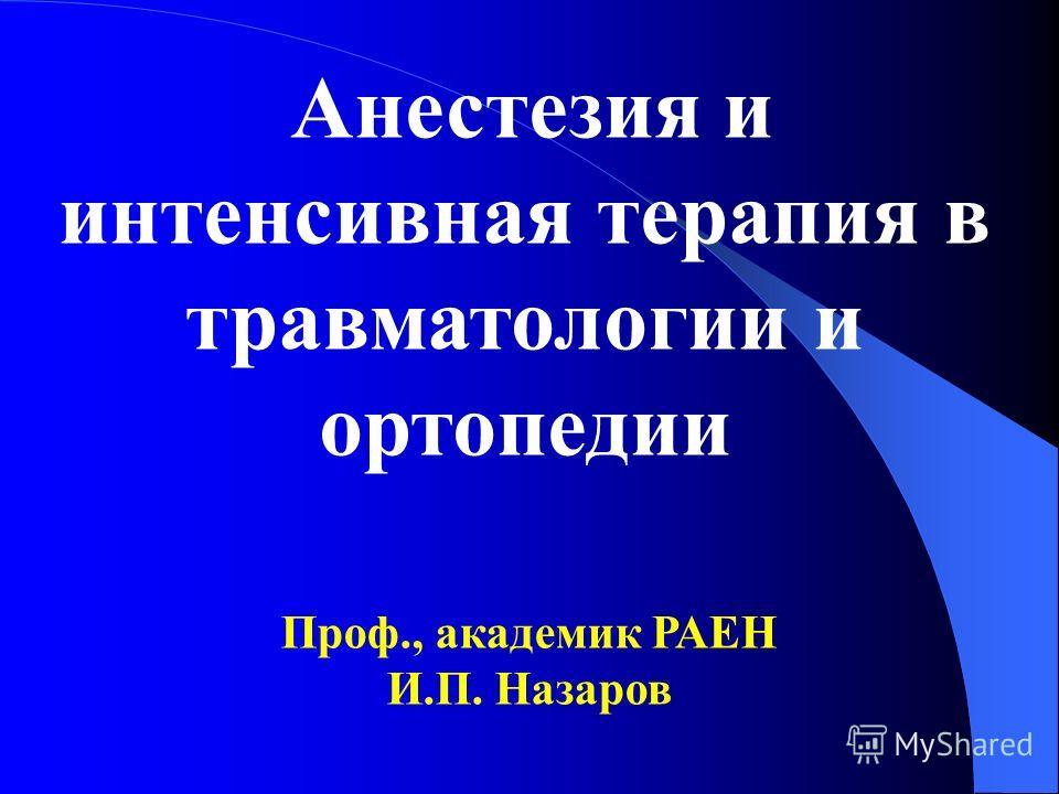 Анестезия и интенсивная терапия в травматологии и ортопедии Проф., академик РАЕН И.П. Назаров