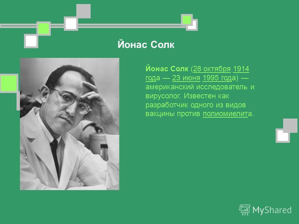 Йонас Солк Йонас Солк (28 октября 1914 года 23 июня 1995 года) американский исследователь и вирусолог. Известен как разработчик одного из видов вакцины против полиомиелита.