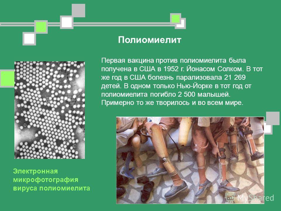 Первая вакцина против полиомиелита была получена в США в 1952 г. Йонасом Солком. В тот же год в США болезнь парализовала 21 269 детей. В одном только Нью-Йорке в тот год от полиомиелита погибло 2 500 малышей. Примерно то же творилось и во всем мире.