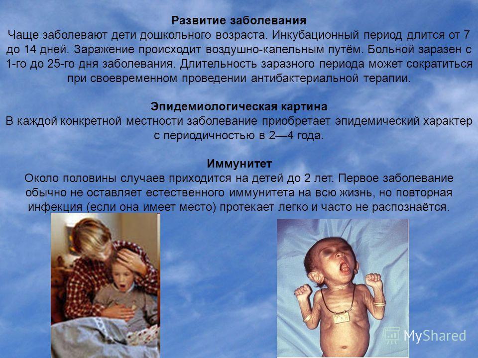 Развитие заболевания Чаще заболевают дети дошкольного возраста. Инкубационный период длится от 7 до 14 дней. Заражение происходит воздушно-капельным путём. Больной заразен с 1-го до 25-го дня заболевания. Длительность заразного периода может сократит