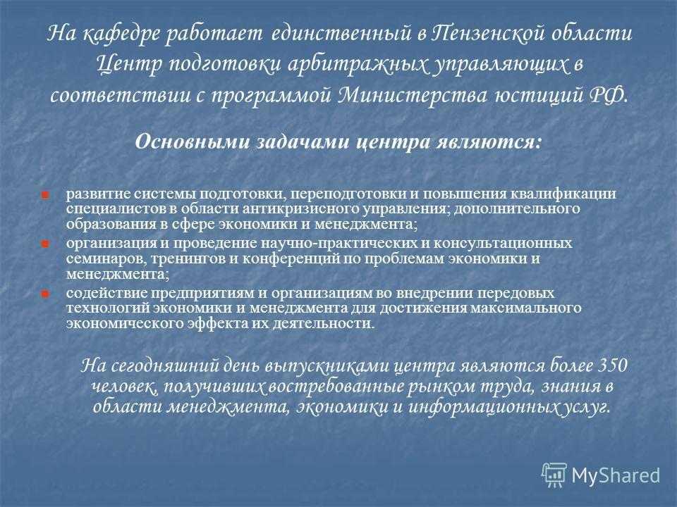 На кафедре работает единственный в Пензенской области Центр подготовки арбитражных управляющих в соответствии с программой Министерства юстиций РФ. Основными задачами центра являются: развитие системы подготовки, переподготовки и повышения квалификац