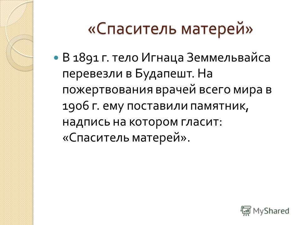 « Спаситель матерей » В 1891 г. тело Игнаца Земмельвайса перевезли в Будапешт. На пожертвования врачей всего мира в 1906 г. ему поставили памятник, надпись на котором гласит : « Спаситель матерей ».