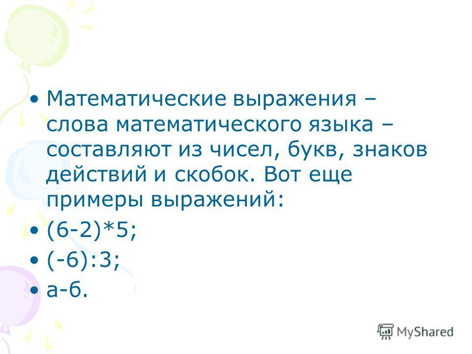 Математические выражения – слова математического языка – составляют из чисел, букв, знаков действий и скобок. Вот еще примеры выражений: (6-2)*5; (-6):3; а-б.