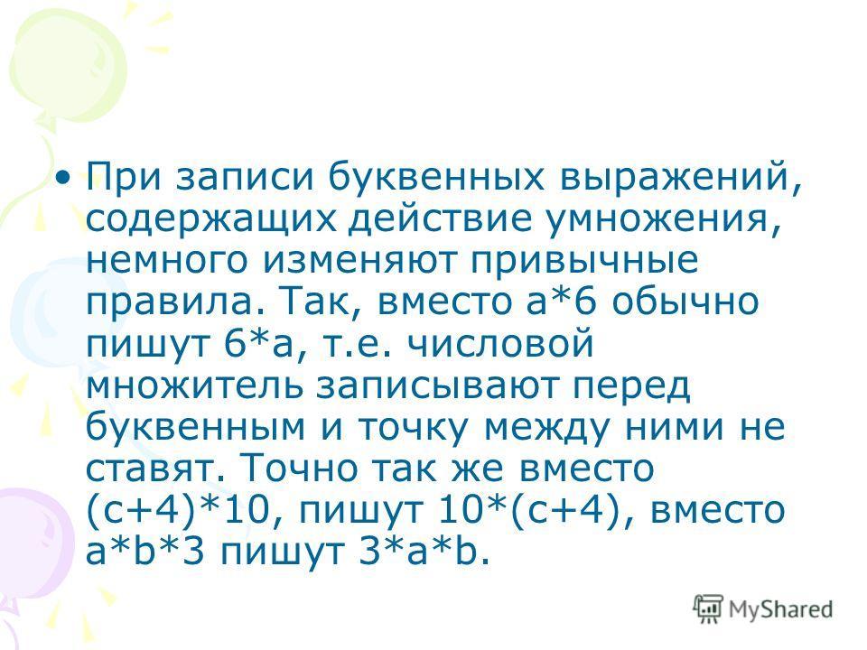 При записи буквенных выражений, содержащих действие умножения, немного изменяют привычные правила. Так, вместо а*6 обычно пишут 6*а, т.е. числовой множитель записывают перед буквенным и точку между ними не ставят. Точно так же вместо (с+4)*10, пишут