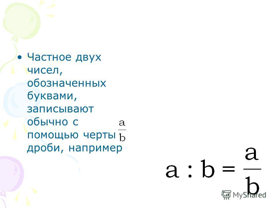 Частное двух чисел, обозначенных буквами, записывают обычно с помощью черты дроби, например