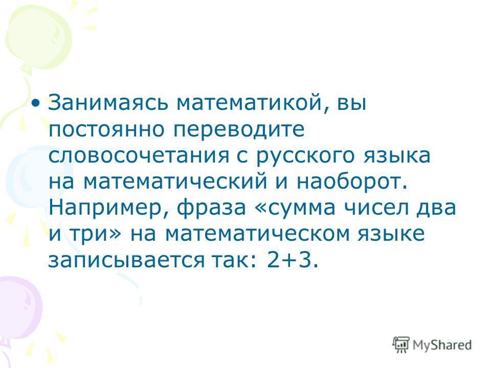 Занимаясь математикой, вы постоянно переводите словосочетания с русского языка на математический и наоборот. Например, фраза «сумма чисел два и три» на математическом языке записывается так: 2+3.