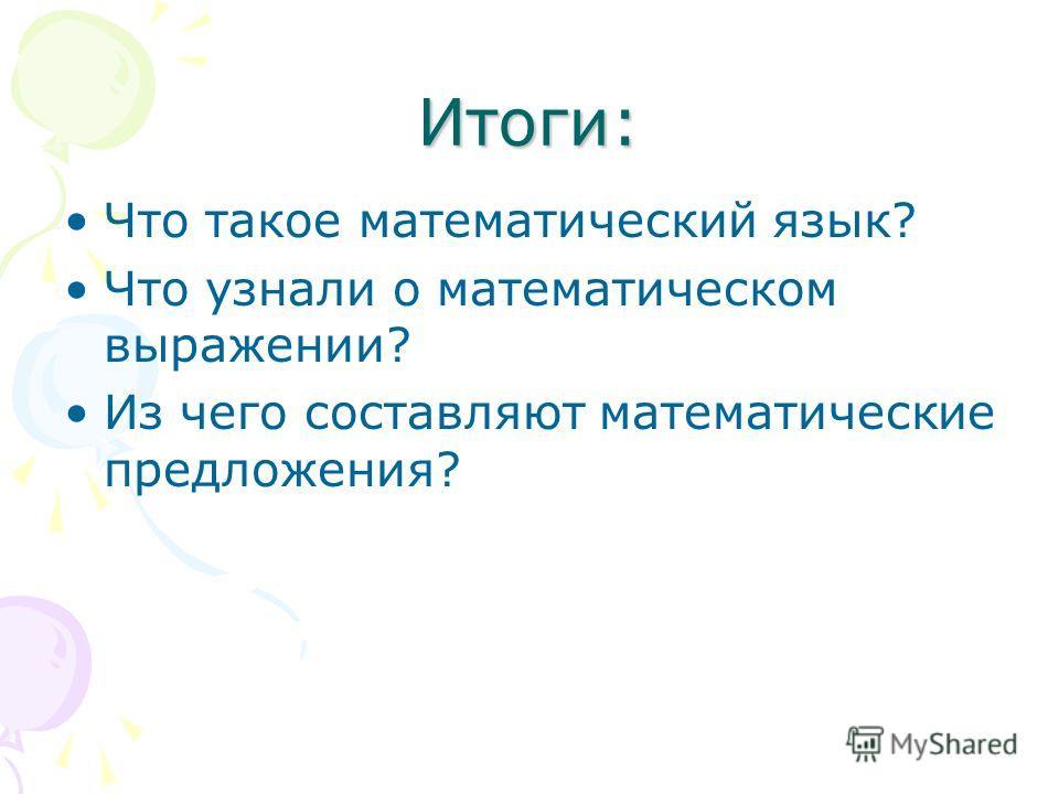 Итоги: Что такое математический язык? Что узнали о математическом выражении? Из чего составляют математические предложения?