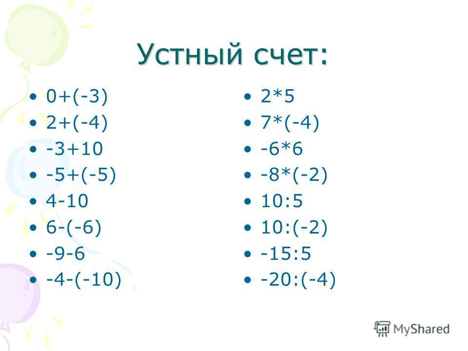 Устный счет: 0+(-3) 2+(-4) -3+10 -5+(-5) 4-10 6-(-6) -9-6 -4-(-10) 2*5 7*(-4) -6*6 -8*(-2) 10:5 10:(-2) -15:5 -20:(-4)