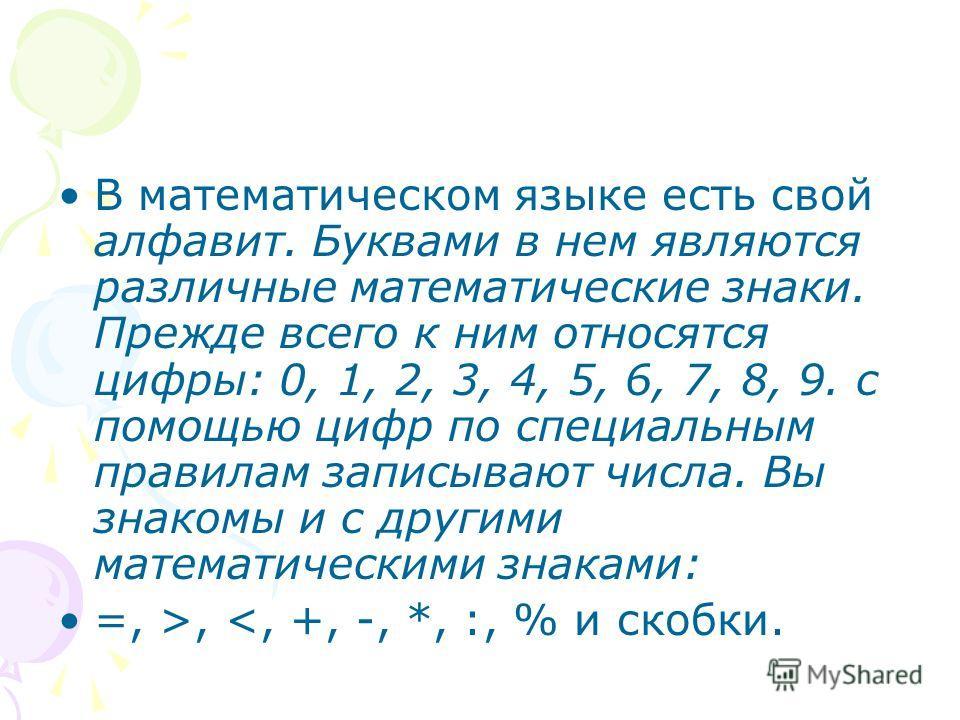 В математическом языке есть свой алфавит. Буквами в нем являются различные математические знаки. Прежде всего к ним относятся цифры: 0, 1, 2, 3, 4, 5, 6, 7, 8, 9. с помощью цифр по специальным правилам записывают числа. Вы знакомы и с другими математ